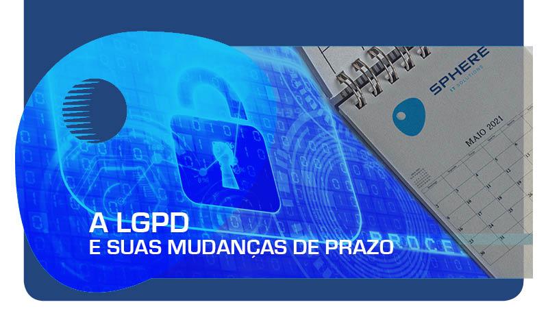 A LGPD e suas mudanças de prazo.