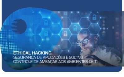 Ethical Hacking, Segurança de Aplicações e SOC no controle de ameaças aos ambientes de TI